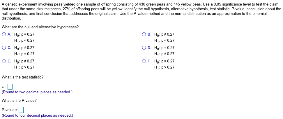 A genetic experiment involving peas yielded one sample of offspring consisting of 430 green peas and 145 yellow peas. Use a 0.05 significance level to test the claim that under the same circumstances, 27% of offspring peas will be yellow. Identify the null hypothesis, alternative hypothesis, test statistic, P-value, conclusion about the null hypothesis, and final conclusion that addresses the original claim. Use the P-value method and the normal distribution as an approximation to the binomial distribution. What are the null and alternative hypotheses? OA. Ho : p = 0.27 ○ C. Ho:p#0.27 OE. HOP#0.27 H1: p<0.27 H1: p 0.27 H1: p> 0.27 OB. Ho : p#0.27 H1: p<0.27 O D. Ho: p 0.27 H1 : p #0.27 OF. Ho:p=0.27 H1: p> 0.27 What is the test statistic? (Round to two decimal places as needed.) What is the P-value? P-value (Round to four decimal places as needed.)