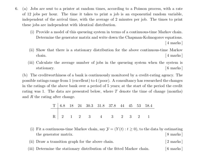 6. (a) Jobs are sent to a printer at random mes, according to a Poisson process, with a rate of 12 jobs per hou. The time t takes to print a job is an exponential random variable, independent of the arrival time, with the average of 2 minutes per job. The times to print these jobs are independent with identical distribution i) Provide a model of this queueing system in terms of a continuous-time Markov chain Determine the generator matrix and write down the Chapman-Kolmogorov equations 4 marks (ii) Show that there is a stationary distribution for the above continuous-time Markov 4 marks) (iii) Calculate the average number of jobs in the queueing syste when the system is 6 marks] (b) The creditworthiness of a bank is continuously monitored by a credit-rating agency. The possible ratings range from 1 (excellent) to 4 (poor). A consultancy has researched the changes in the ratings of the above bank over a period of 5 years; at the start of the period the credit rating was 1. The data are presented below, where T denote the time of change (months) chain stationary and R the rating after change. T16.8 18 24 30.3 31.8 37.8 44 45 53 58.4 R12 1 2 3 4 3 2 3 2 1 the generator matrix. (ii) Draw a transition graph for the above chain (iii) Determine the stationary distribution of the fitted Markov chain (i) Fit a continuous-time Markov chain, say-(Y(t) t 20), to the data by estimating 8 marks) 2 marks] 6 marks]