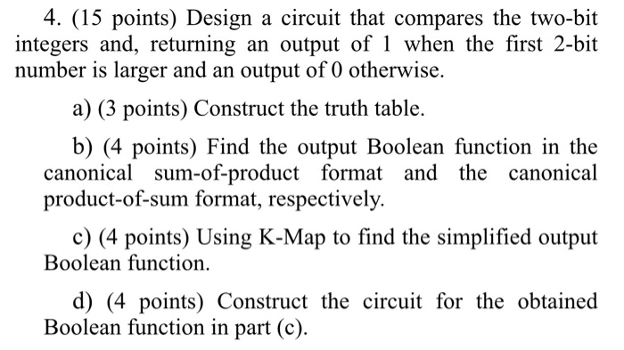 4. (15 points) Design a circuit that compares the two-bit integers and, returning an output of 1 when the first 2-bit number is larger and an output of 0 otherwise. a) (3 points) Construct the truth table. b) (4 points) Find the output Boolean function in the canonical sum-of-product format and the canonical product-of-sum format, respectively. c) (4 points) Using K-Map to find the simplified output Boolean function. d) (4 points) Construct the circuit for the obtained Boolean function in part (c).