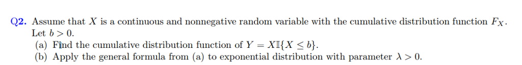 Q2. Assume that X is a continuous and nonnegative random variable with the cumulative distribution function Fx Let b> 0. (a) Find the cumulative distribution function of Y = XI(X < b} (b) Apply the general formula from (a) to exponential distribution with parameter λ > 0.