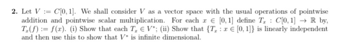 2. Let V CIO, 1] We shall consider V as a vector space with the usual operations of pointwise addition and pointwise scalar multiplication. For each r E 0,1 define Tr CO, 1] R by, T f) f(r). Show that each Tr E V (ii) Show that {T, r E [0,1] is linearly independent and then use this to show that V is infinite dimensional.