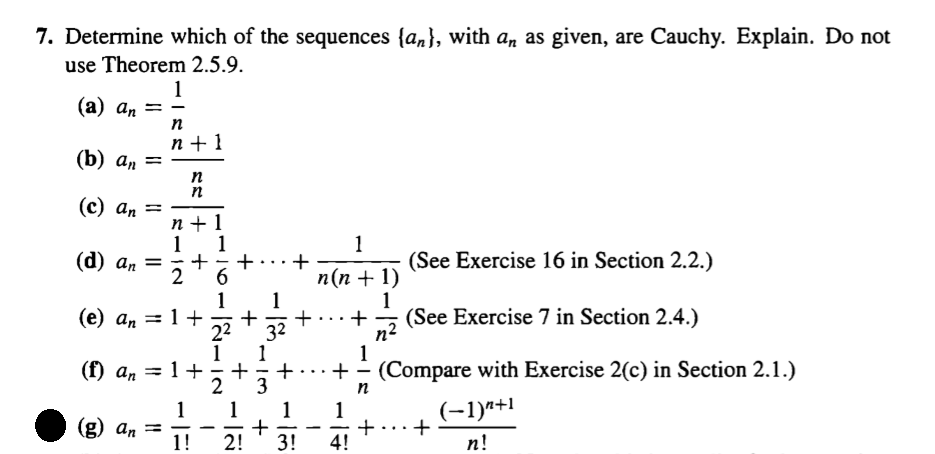 7. Determine which of the sequences (an], with an as given, are Cauchy. Explain. Do not use Theorem 2.5.9. (a) an- (b) an- (e) an I (See Exercise 16 in Section 2.2.) (n+1) +... + (See Exercise 7 in Section 2.4.) (e) an - 1+ + (f) an I (g) an - 22 32 . . . +-(Compare with Exercise 2(c) in Section 2.1.) n+1 2!3!4!