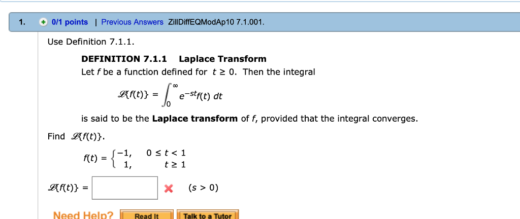 1. 0/1 points | Previous Answers ZillDiffEQModAp10 7.1.001 Use Definition 7.1.1 DEFINITION 7.1.1 Laplace Transform Let f be a function defined for t2 0. Then the integral aft)} = | e-stf(t) dt is said to be the Laplace transform of f, provided that the integral converges. Find Rf(t) 1, 0 st< 1 art)} = X(s > 0) Need Help? Readlt Talk to a Tutor