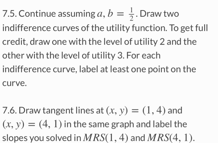 7.5. Continue assuming a, b -^. Draw two indifference curves of the utility function. To get full credit, draw one with the level of utility 2 and the other with the level of utility 3. For each indifference curve, label at least one point on the curve. 7.6. Draw tangent lines at (x, y)- (1, 4) and (x, y) - (4, 1) in the same graph and label the slopes you solved in MRS(1, 4) and MRS(4, 1).