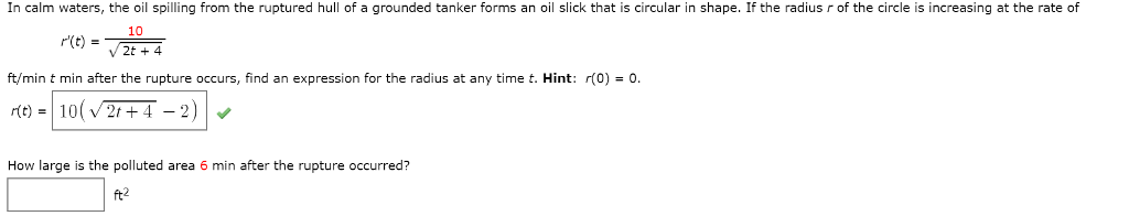 In calm waters, the oil spilling from the ruptured hull of a grounded tanker forms an oil slick that is circular in shape. If the radius r of the circle is increasing at the rate of 10 ft/min t min after the rupture occurs, find an expression for the radius at any time t. Hint: r(0)0 r(t) 102r+4-2) How large is the polluted area 6 min after the rupture occurred? ft2