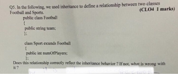 05. In the following, we used inheritance to define a relationship between two classes Football and Sports. (CLO4 1 marks) public class Footbal public string team; class Sport extends Football public int numOfPlayers; Does this relationship correctly reflect the inheritance behavior? If not, what is wrong with it?
