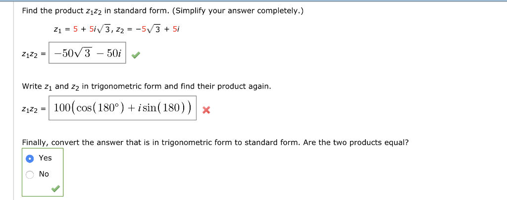 Find the product z1z2 in standard form. (Simplify your answer completely.) Write zı and z2 in trigonometric form and find their product again Ziz2 =1 100(cos( 180° ) + isin( 180) ) X Finally, convert the answer that is in trigonometric form to standard form. Are the two products equal? O Yes No
