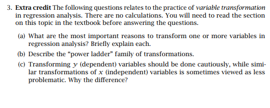 Extra credit The following questions relates to the practice of variable transformation in regression analysis. There are no calculations. You will need to read the section on this topic in the textbook before answering the questions. (a) What are the most important reasons to transform one or more variables in regression analysis? Briefly explain each. (b) Describe the power ladder family of transformations (c) Transforming y (dependent) variables should be done cautiously, while simi- lar transformations of x (independent) variables is sometimes viewed as less problematic. Why the difference?