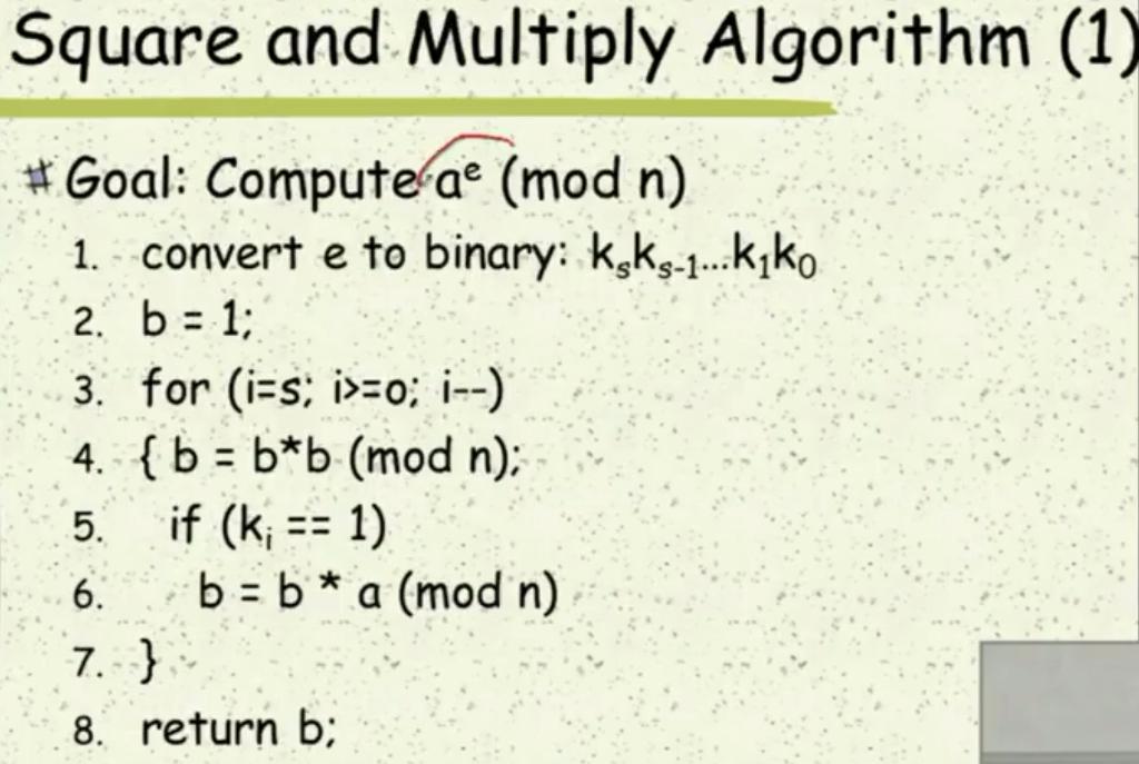 Square and Multiply Algorithm (1) # Goal: Compute ar (mod n) 1. convert e to binary: ksks 1..kiko 2. b 1; 3. for (i-s o ) 4. (b b*b (mod n); 5. if (ki 1) 8. return b;
