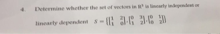 4. Determine whether the set of vectors in R3 is linearly independent or linearly dependent S 1 21 [O 31 [O 1 oll1 2llo 2