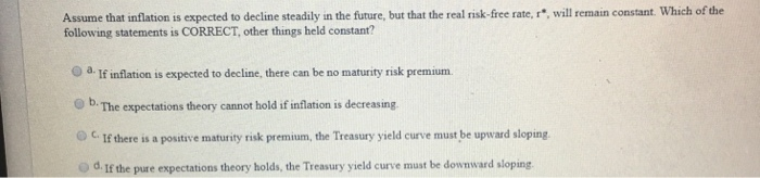 Assume that inflation is expected to decline steadily in the future, but that the real risk-free rate, r, will emain constant. Which of the following statements is CORRECT, other things held constant? 0 a. If inflation is expected to decline, there can be no maturity risk premium. OD. The expectations theory cannot hold if inflation is decreasing. 0 c. If there is a positive maturity risk premium, the Treasury yseld eure must be upward sloping d. If the pure expectations theory holds, the Treasury yield curve must be downward sloping