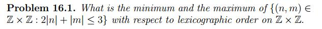 Problem 16.1. What is the minimum and the marimum of (n, m) Z × Z : 21n] + Im| < 3} with respect to lexicographic order on Z × Z.