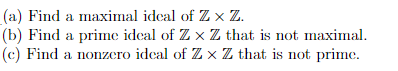 (a) Find a maximal idcal of Z x Z. (b) lFi fZ x Z ihai i not ainal (c) Find a nonzero ideal of Z × Z that is not prime. nd a priiIic idcal o