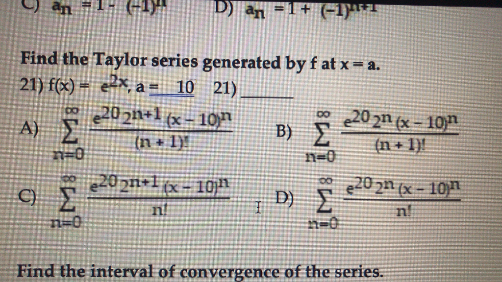Find the Taylor series generated by f at x-a. 21) f(x) =e2x, a-10 21) A) 00 e202n (x-10n o e202m (x-10m n=0 (n + 1)! n=0 C) n! n=0 n=0 Find the interval of convergence of the series.