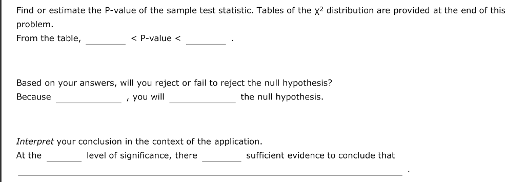Find or estimate the P-value of the sample test statistic. Tables of the x2 distribution are provided at the end of this problem. From the table, P-value Based on your answers, will you reject or fail to reject the null hypothesis? Because , you will the null hypothesis. Interpret your conclusion in the context of the application. At the level of significance, there sufficient evidence to conclude that