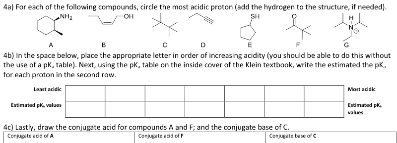 4a) For each of the following compounds, circle the most acidic proton (add the hydrogen to the structure, if needed). NH2 он SH 4b) In the space below, place the appropriate letter in order of increasing acidity (you should be able to do this without the use of a pKa table). Next, using the pKa table on the inside cover of the Klein textbook, write the estimated the pKa for each proton in the second row. Least acidic Most acidic Estimated pk. values Estimated pKa values 4c) Lastly, draw the conjugate acid for compounds A and F: and the conjugate base of C. Conjugate acid of A Conjugate acid of F Conjugate base of C