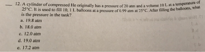 12. A cylinder of compressed He originally has a pressure of 20 atm and a volume 10 L at a temperature d what 25°C. It is used to fill 10, 1 L balloons at a pressure of 0.99 atm at 25°C. After filling the balloons,W is the pressure in the tank? a. 19.8 atm b. 18.0 atm c. 12.0 atmm d. 19.0 atm e. 17.2 atm