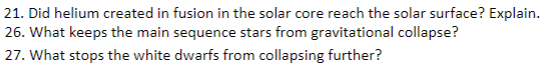21. Did helium created in fusion in the solar core reach the solar surface? Explain. 26. What keeps the main sequence stars from gravitational collapse? 27. What stops the white dwarfs from collapsing further? 2