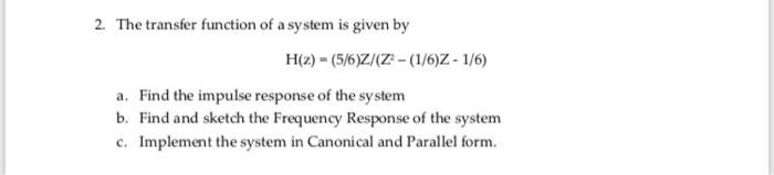 2. The transfer function of a system is given by a. b. c. Find the impulse response of the sy stem Find and sketch the Frequency Response of the system Implement the system in Canonical and Parallel form.