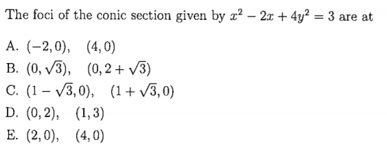 The foci of the conic section given by z2 -2x + 4y2 3 are at B. (0, V3), (0,2v3) C. (1- V3,0), (V3,0)