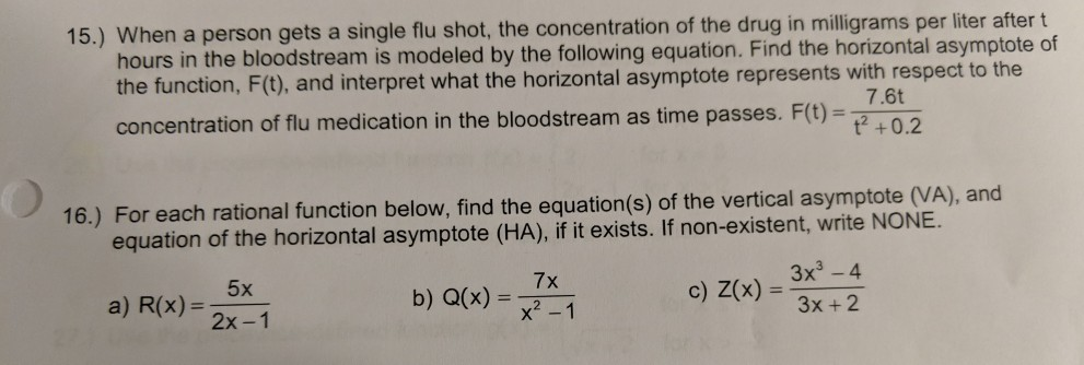 15.) When a person gets a single flu shot, the concentration of the drug in illigrams per liter after t bloodstream is modeled by the following equation. Find the horizontal asymptote of hours in the the function, F(t), and interpret what the horizontal asymptote represents with respect to the concentration of flu medication in the bloodstream as time passes. F(t)- 7.6t 16.) For each rational function below, find the equation(s) of the vertical asymptote (VA), and equation of the horizontal asymptote (HA), if it exists. If non-existent, write NONE. 3x3-4 3x + 2 a) R(x) 2x-1 b) a(x)-1 7x o) Zx)-