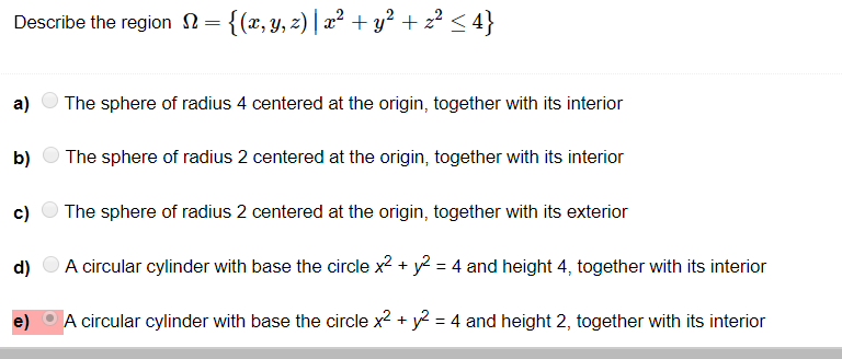 {(z, y, z) | z2 + y2 + z2-4] Describe the region S2 a) The sphere of radius 4 centered at the origin, together with its interior b The sphere of radius 2 centered at the origin, together with its interior c) The sphere of radius 2 centered at the origin, together with its exterior d) A circular cylinder with base the circlexy4 with its interior e) A circular cylinder with base the circle x*y4 and height 2, together with its interior d) A circular cylinder with base the circle x2+y 4 and height 4, together with its interior