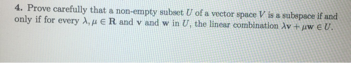 4. Prove carefully that a non-empty subset U of a vector space V is a subepace if and only if for every A, R and v and w in U, the linear combination Av +uweu.