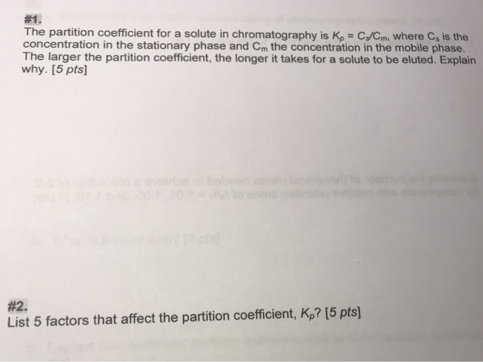 #1 The partition coefficient for a solute in chromatography is Kp C/Cm where C, is the concentration in the stationary phase and Cm the concentration in the mobile phase. The larger the partition coefficient, the longer it takes for a solute to be eluted. Explain why. [5 pts] #2. List 5 factors that affect the partition coefficient, Kp? [5 pts]