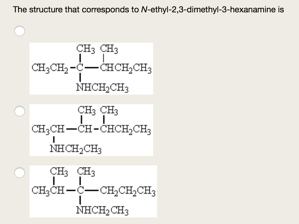 The structure that corresponds to N-ethyl-2,3-dimethyl-3-hexanamine is CH CH CH2CH-C_CHCH,CH NHCH CH CH3 CH3 CH3CH-CH-CHCH2CH3 NHCH2CH3 CHa CH CH3CH-C-CH2CH2CH3 NHCH2CH3
