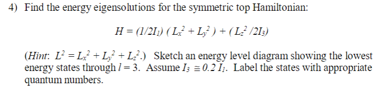 4) Find the energy eigensolutions for the symmetric top Hamiltonian: (Hinn L2=L/+L,2+42) Sketch an energy level diagram showing the lowest energy states through 1-3. Assume 0.2I. Label the states with appropriate quantum numbers