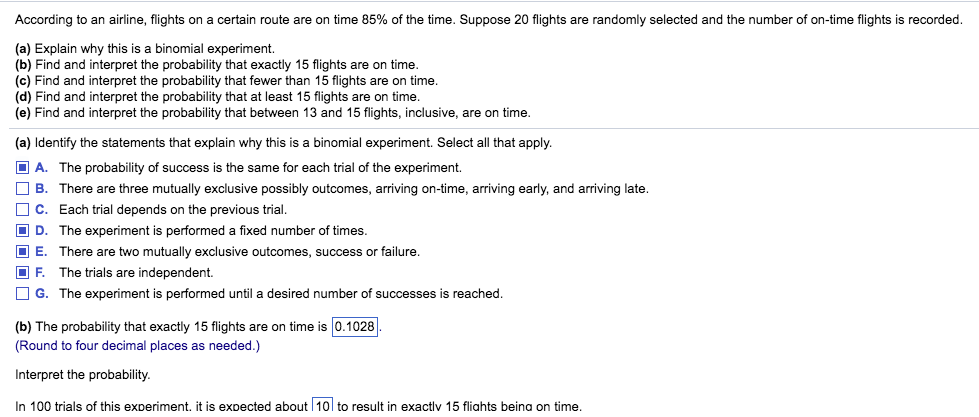 According to an airline, flights on a certain route are on time 85% of the time. Suppose 20 flights are randomly selected and the number of on-time flights is recorded (a) Explain why this is a binomial experiment. (b) Find and interpret the probability that exactly 15 flights are on time (c) Find and interpret the probability that fewer than 15 flights are on time (d) Find and interpret the probability that at least 15 flights are on time (e) Find and interpret the probability that between 13 and 15 flights, inclusive, are on time (a) Identify the statements that explain why this is a binomial experiment. Select all that apply A. The probability of success is the same for each trial of the experiment. □ B. There are three mutually exclusive possibly outcomes, arriving on-time, arriving early, and arriving late C. Each trial depends on the previous trial D. The experiment is performed a fixed number of times E. There are two mutually exclusive outcomes, success or failure F. The trials are independent. □ G. The experiment is performed until a desired number of successes is reached (b) The probability that exactly 15 flights are on time is 0.1028 (Round to four decimal places as needed.) Interpret the probability In 100 trials of this experiment. it is expected about10 to result in exactlv 15 fliahts beina on time