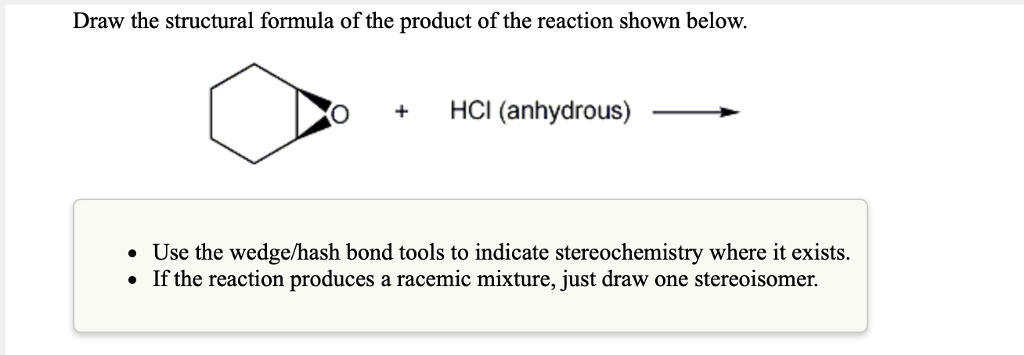 Draw the structural formula of the product of the reaction shown below. O+ HCI (anhydrous) Use the wedge/hash bond tools to indicate stereochemistry where it exists. . If the reaction produces a racemic mixture, just draw one stereoisomer.