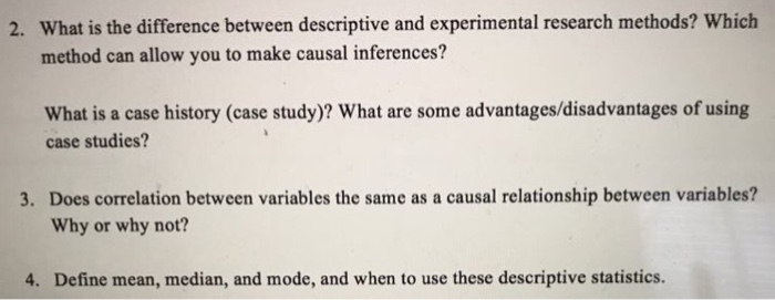 What is the difference between descriptive and experimental research methods? Which method can allow you to make causal inferences? 2. What is a case history (case study)? What are some advantages/disadvantages of using case studies? Does correlation between variables the same as a causal relationship between variables? Why or why not? 3. 4. Define mean, median, and mode, and when to use these descriptive statistics.
