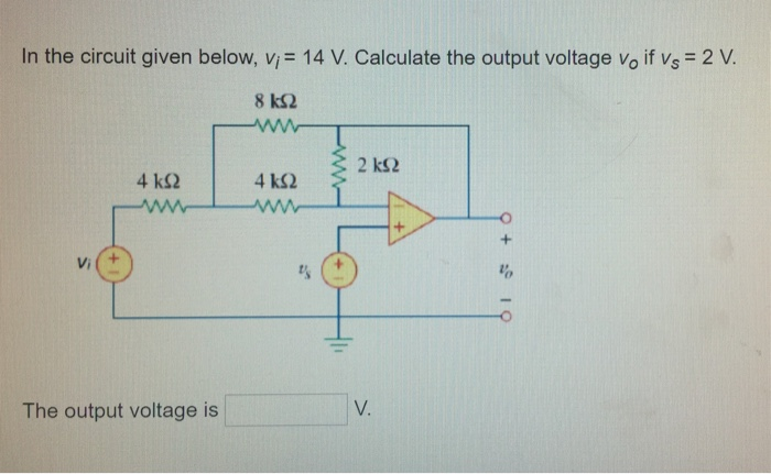 In the circuit given below, vi= 14 V. Calculate the output voltage Vo if Vs = 2 V 8 kS2 2 k32 4 kS2 Vi The output voltage is V.