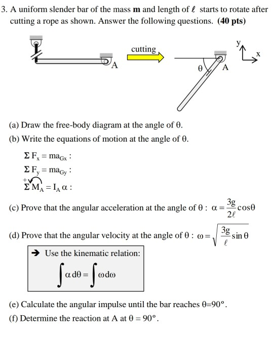 3. A uniform slender bar of the mass m and length of starts to rotate after cutting a rope as shown. Answer the following questions. (40 pts) cutting (a) Draw the free-body diagram at the angle of 0. (b) Write the equations of motion at the angle of θ. (c) Prove that the angular acceleration at the angle of θ : α- cosθ 20 3g (d) Prove that the angular velocity at the angle of θ : ω sin θ Use the kinematic relation: (e) Calculate the angular impulse until the bar reaches 0-90°. (f) Determine the reaction at A at 0-900