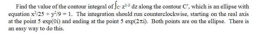 Find the value of the contour integral of Jc z13 dz along the contour C, which is an ellipse with equation x25 y/9 1. The integration should run counterclockwise, starting on the real axis at the point 5 exp(0i) and ending at the point 5 exp(2mi). Both points are on the ellipse. There is an easy way to do this.