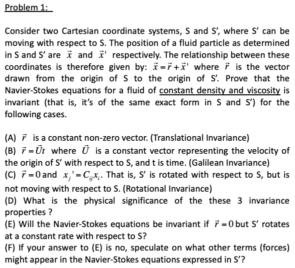 Problem 1: Consider two Cartesian coordinate systems, S and S, where S can be moving with respect to S. The position of a fluid particle as determined in S and S are and i respectively. The relationship between these coordinates is therefore given by: x=1+x where is the vector drawn from the origin of S to the origin of S. Prove that the Navier-Stokes equations for a fluid of constant density and viscosity is invariant (that is, its of the same exact form in S and S) for the following cases. (A) Fis a constant non-zero vector. (Translational Invariance) (B) F-Ut where U is a constant vector representing the velocity of the origin of S with respect to S, and t is time. (Galilean Invariance) C) 0and x,-Cx That is, s is rotated with respect to S, but is not moving with respect to S. (Rotational Invariance) (D) What is the physical significance of the these 3 invariance properties? (E) Will the Navier-Stokes equations be invariant if F 0 but S rotates at a constant rate with respect to S? (F) If your answer to (E) is no, speculate on what other terms (forces) might appear in the Navier-Stokes equations expressed in S?