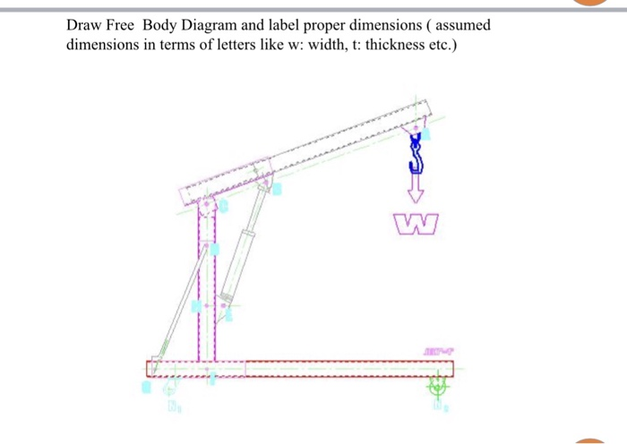 solved draw free body diagram and label proper dimensionsdraw free body diagram and label proper dimensions ( assumed dimensions in terms of letters like