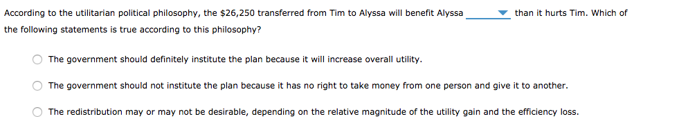 According to the utilitarian political philosophy, the $26,250 transferred from Tim to Alyssa will benefit Alyssa the following statements is true according to this philosophy? than it hurts Tim. Which of The government should definitely institute the plan because it will increase overall utility. O The government should not institute the plan because it has no right to take money from one person and give it to another. The redistribution may or may not be desirable, depending on the relative magnitude of the utility gain and the efficiency loss.