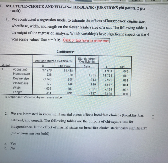 L. MULTIPLE-CHOICE AND FILL-IN-THE-BLANK QUESTIONS (50 points, 2 pts each) We constructed a regression model to estimate the effects of horsepower, engine size, wheelbase, width, and length on the 4-ycar resale value of a car. The following table is the output of the regression analysis. Which variable(s) have significant impact on the 4- 1. resale value? Use a-0.05 Cick or tap here to enter text Coefficients Standardized (Constant) Horsepower Engine size Wheelbase Width Length 27.970 236 3.746 272 -035 364 14.488 020 1.259 146 283 091 .931 1.205 11.734 343 2.975 189 1.867 -124 -437 -3988 056 004 064 902 -011 a. Dependent Variable: 4-year resale value We are interested in knowing if marital status affects breakfast choices (breakfast bar, oatmeal, and cereal). The following tables are the outputs of chi-square test for independence. Is the effect of marital status on breakfast choice statistically significant? (make your answer bold) 2. a. Yes b. No