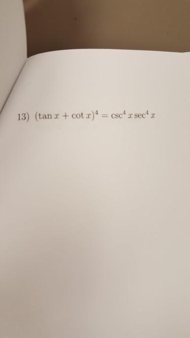 13) (tan x + cot x)4 = csc4 x sec4 x
