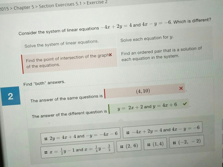 015> Chapter 5> Section Exercises 5.1 > Exercise 2 Consider the system of linear equations-4x + 2y-4 and 4x-y-.-6. Which is different? Solve the system of linear equations. Solve each equation for y. Find the point of intersection of the graph of the equations. Find an ordered pair that is a solution of each equation in the system. Find both answers 2 (4,10) The answer of the same questions is y = 2x + 2 and y dz + 6 v The answer of the different question is I