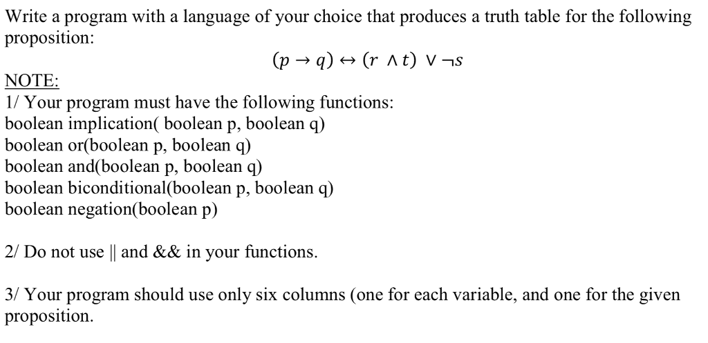 Write a program with a language of your choice that produces a truth table for the following proposition: NOTE 1/ Your program must have the following functions: boolean implication( boolean p, boolean q) boolean or(boolean p, boolean q) boolean and(boolean p, boolean boolean biconditional(boolean p, boolean q) boolean negation(boolean p) q) 2/ Do not use || and && in your functions. 3/ Your program should use only six columns (one for each variable, and one for the given proposition.