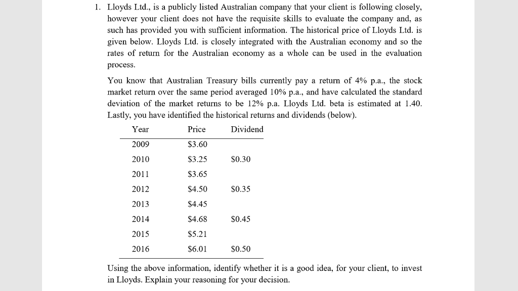 1. Lloyds Ltd., is a publicly listed Australian company that your client is following closely, however your client does not have the requisite skills to evaluate the company and, as such has provided you with sufficient information. The historical price of Lloyds Ltd. is given below. Lloyds Ltd. is closely integrated with the Australian economy and so the rates of return for the Australian economy as a whole can be used in the evaluation process You know that Australian Treasury bills currently pay a return of 4% p.a., the stock market return over the same period averaged 10% pa., and have calculated the standard deviation of the market returns to be 12% pa. Lloyds Ltd. beta is estimated at 1.40 Lastly, you have identified the historical returns and dividends (below) Price $3.60 S3.25 S3.65 S4.50 $4.45 S4.68 S5.21 $6.01 Dividend Year 2009 2010 2011 2012 2013 2014 2015 2016 S0.30 S0.35 S0.45 $0.50 Using the above information, identify whether it is a good idea, for your client, to invest in Lloyds. Explain your reasoning for your decision.