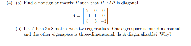 (4) (a) Find a nonsigular matrix P such that P AP is diagonal. 2 0 01 5 3 -3 (b) Let A be a 8x8 matrix with two eigenvalues. One eigenspace is four-dimensional A-1 1 0 and the other eigenspace is three-dimensional. Is A diagonalizable? Why?