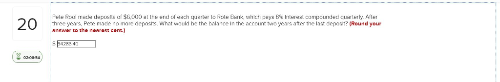 2 Pete Rool made deposits of $6,000 at the end of each quarter to Rote Bank, which pays 8% interest cornpounded quarterly. After three years, Pete made no more deposlts. What ould be the balance in the account two years after the last deposlt? (Round your answer to the nearest cent.) 02-06-54
