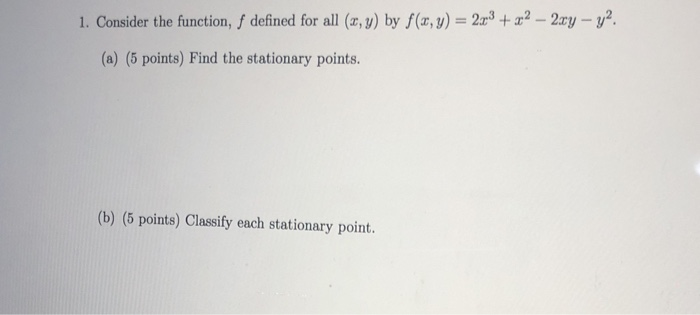 1. Consider the function, f defined for all (z, y) by f(x, y)+2 -2ryy2 (a) (5 points) Find the stationary points. (b) (5 points) Classify each stationary point