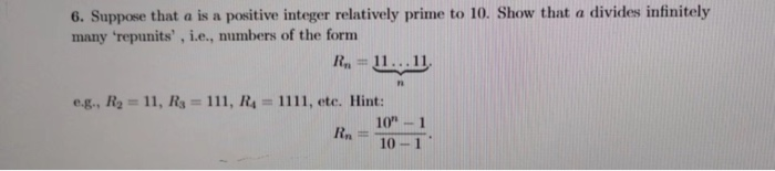 6. Suppose that a is a positive integer relatively prime to 10. Show that a divides infinitely many repunits , i.e., numbers of the form g., Ro 11, Rs 111, R4 1111, ete. Hint: R 10-1