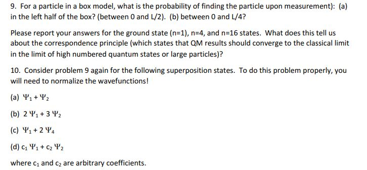 9. For a particle in a box model, what is the probability of finding the particle upon measurement): (a) in the left half of the box? (between 0 and L/2). (b) between 0 and L/4? Please report your answers for the ground state (n-1), n 4, and n-16 states. What does this tell us about the correspondence principle (which states that QM results should converge to the classical limit in the limit of high numbered quantum states or large particles)? 10. Consider problem 9 again for the following superposition states. To do this problem properly, you will need to normalize the wavefunctions! (a) +V2 (b) 2 V1+3 Y2 (c) Yi2 Y where c1 and c2 are arbitrary coefficients.