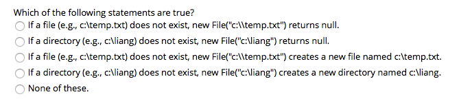 Which of the following statements are true? O If a file (e.g., c\temp.txt) does not exist, new Filefc:lItemp.txt) returns null. OIf a directory (e.g.,cAliang) does not exist, new File(c-Viang) returns null. O If a file (e.g., c:ltemp.txt) does not exist, new File(c:lItemp.txt) O If a directory (e.g., c:iang) does not exist, new File(c:liang creates a new directory named c:liang. O None of these. creates a new file named c:\temp.txt.